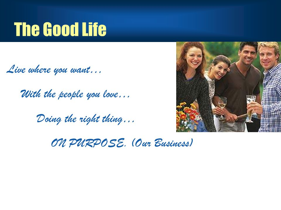 The Good Life Live where you want… With the people you love… Doing the right thing… ON PURPOSE.
