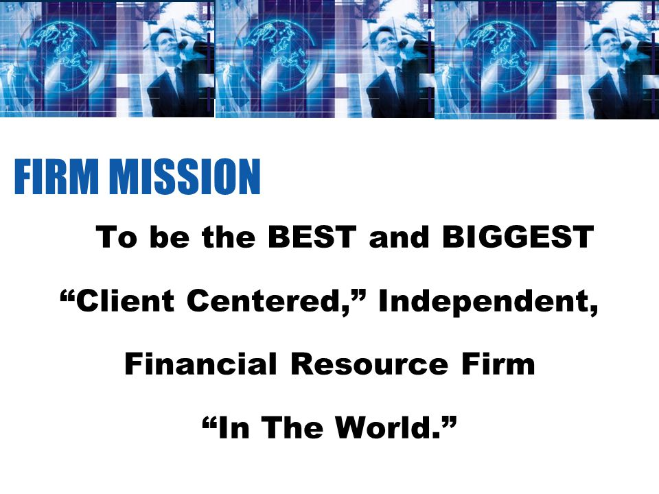 FIRM MISSION To be the BEST and BIGGEST Client Centered, Independent, Financial Resource Firm In The World.