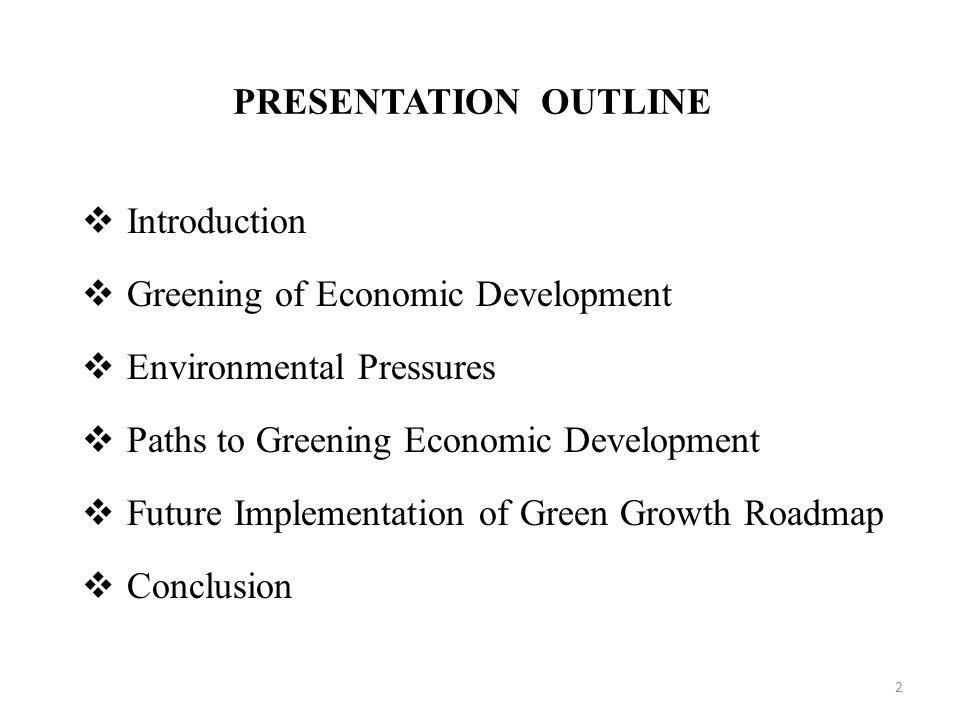 PRESENTATION OUTLINE  Introduction  Greening of Economic Development  Environmental Pressures  Paths to Greening Economic Development  Future Imp