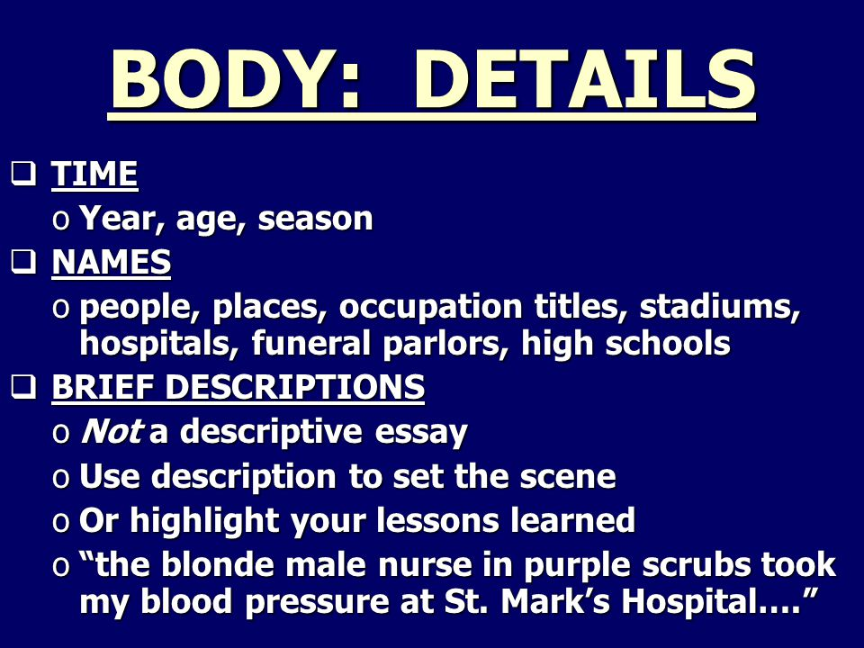 BODY: DETAILS  TIME oYear, age, season  NAMES opeople, places, occupation titles, stadiums, hospitals, funeral parlors, high schools  BRIEF DESCRIPTIONS oNot a descriptive essay oUse description to set the scene oOr highlight your lessons learned o the blonde male nurse in purple scrubs took my blood pressure at St.