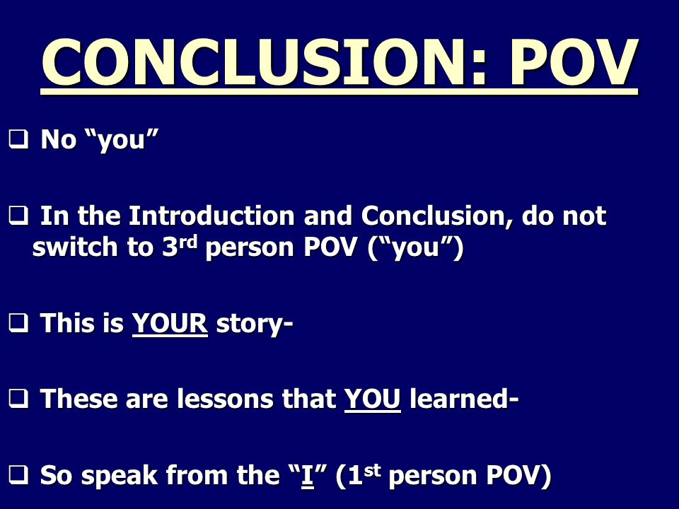 CONCLUSION: POV  No you  In the Introduction and Conclusion, do not switch to 3 rd person POV ( you )  This is YOUR story-  These are lessons that YOU learned-  So speak from the I (1 st person POV)
