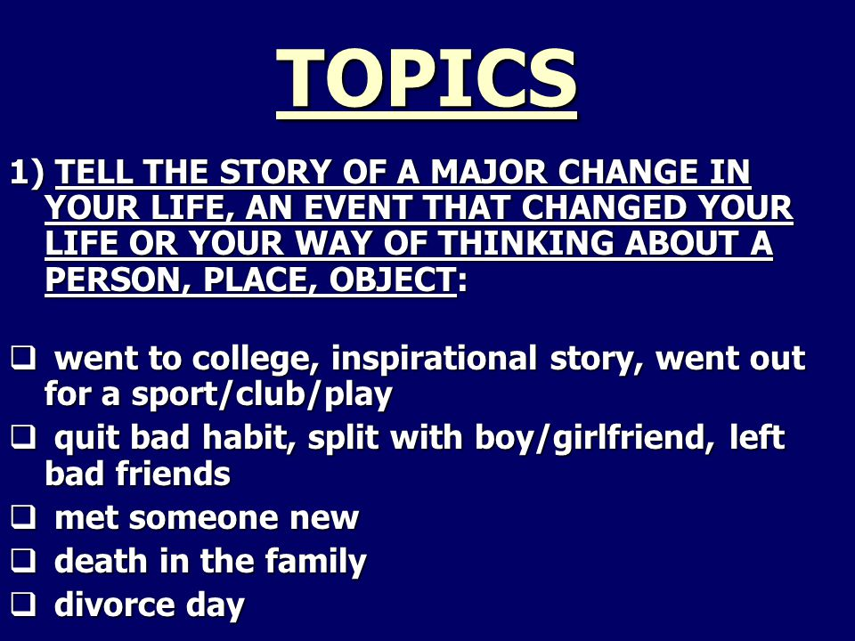 TOPICS 1) TELL THE STORY OF A MAJOR CHANGE IN YOUR LIFE, AN EVENT THAT CHANGED YOUR LIFE OR YOUR WAY OF THINKING ABOUT A PERSON, PLACE, OBJECT:  went to college, inspirational story, went out for a sport/club/play  quit bad habit, split with boy/girlfriend, left bad friends  met someone new  death in the family  divorce day