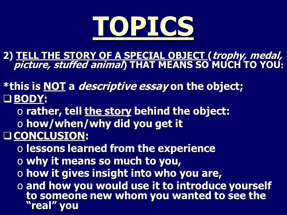 TOPICS 2) TELL THE STORY OF A SPECIAL OBJECT (trophy, medal, picture, stuffed animal) THAT MEANS SO MUCH TO YOU : *this is NOT a descriptive essay on the object;  BODY: orather, tell the story behind the object: ohow/when/why did you get it  CONCLUSION: olessons learned from the experience owhy it means so much to you, ohow it gives insight into who you are, oand how you would use it to introduce yourself to someone new whom you wanted to see the real you
