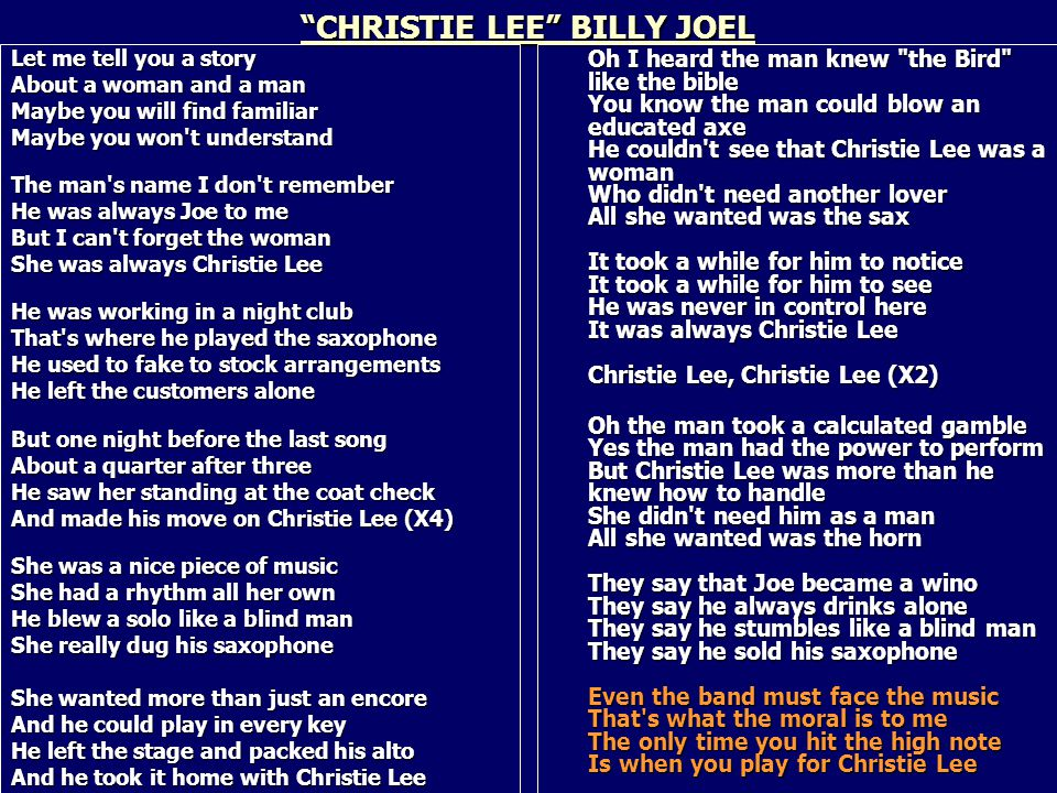 CHRISTIE LEE BILLY JOEL Let me tell you a story About a woman and a man Maybe you will find familiar Maybe you won t understand The man s name I don t remember He was always Joe to me But I can t forget the woman She was always Christie Lee He was working in a night club That s where he played the saxophone He used to fake to stock arrangements He left the customers alone But one night before the last song About a quarter after three He saw her standing at the coat check And made his move on Christie Lee (X4) She was a nice piece of music She had a rhythm all her own He blew a solo like a blind man She really dug his saxophone She wanted more than just an encore And he could play in every key He left the stage and packed his alto And he took it home with Christie Lee Oh I heard the man knew the Bird like the bible You know the man could blow an educated axe He couldn t see that Christie Lee was a woman Who didn t need another lover All she wanted was the sax It took a while for him to notice It took a while for him to see He was never in control here It was always Christie Lee Christie Lee, Christie Lee (X2) Oh the man took a calculated gamble Yes the man had the power to perform But Christie Lee was more than he knew how to handle She didn t need him as a man All she wanted was the horn They say that Joe became a wino They say he always drinks alone They say he stumbles like a blind man They say he sold his saxophone Even the band must face the music That s what the moral is to me The only time you hit the high note Is when you play for Christie Lee