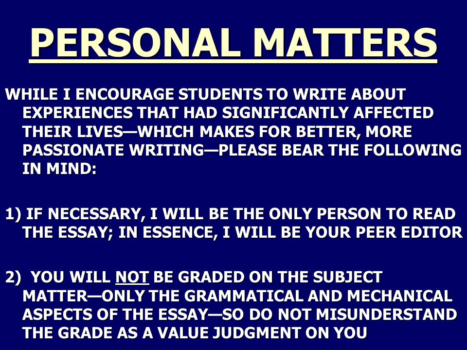 PERSONAL MATTERS WHILE I ENCOURAGE STUDENTS TO WRITE ABOUT EXPERIENCES THAT HAD SIGNIFICANTLY AFFECTED THEIR LIVES—WHICH MAKES FOR BETTER, MORE PASSIONATE WRITING—PLEASE BEAR THE FOLLOWING IN MIND: 1) IF NECESSARY, I WILL BE THE ONLY PERSON TO READ THE ESSAY; IN ESSENCE, I WILL BE YOUR PEER EDITOR 2) YOU WILL NOT BE GRADED ON THE SUBJECT MATTER—ONLY THE GRAMMATICAL AND MECHANICAL ASPECTS OF THE ESSAY—SO DO NOT MISUNDERSTAND THE GRADE AS A VALUE JUDGMENT ON YOU