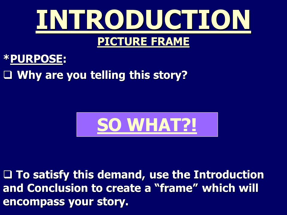 SO WHAT . INTRODUCTION PICTURE FRAME *PURPOSE:  Why are you telling this story.