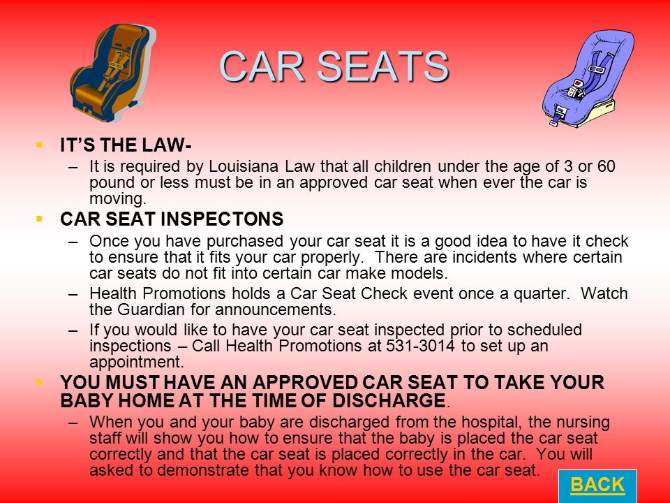 CAR SEATS   IT'S THE LAW- – –It is required by Louisiana Law that all children under the age of 3 or 60 pound or less must be in an approved car sea