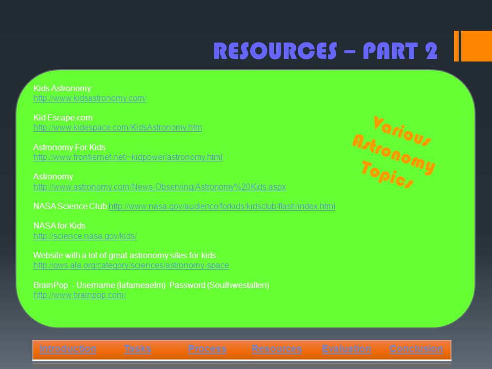 RESOURCES – PART 2 IntroductionTasksProcessResourcesEvaluationConclusion Kids Astronomy   Kid Escape.com   Astronomy For Kids   Astronomy   NASA Science Club   NASA for Kids   Website with a lot of great astronomy sites for kids   BrainPop - Username (lafameaelm) Password (Southwestallen)   Various Astronomy Topics