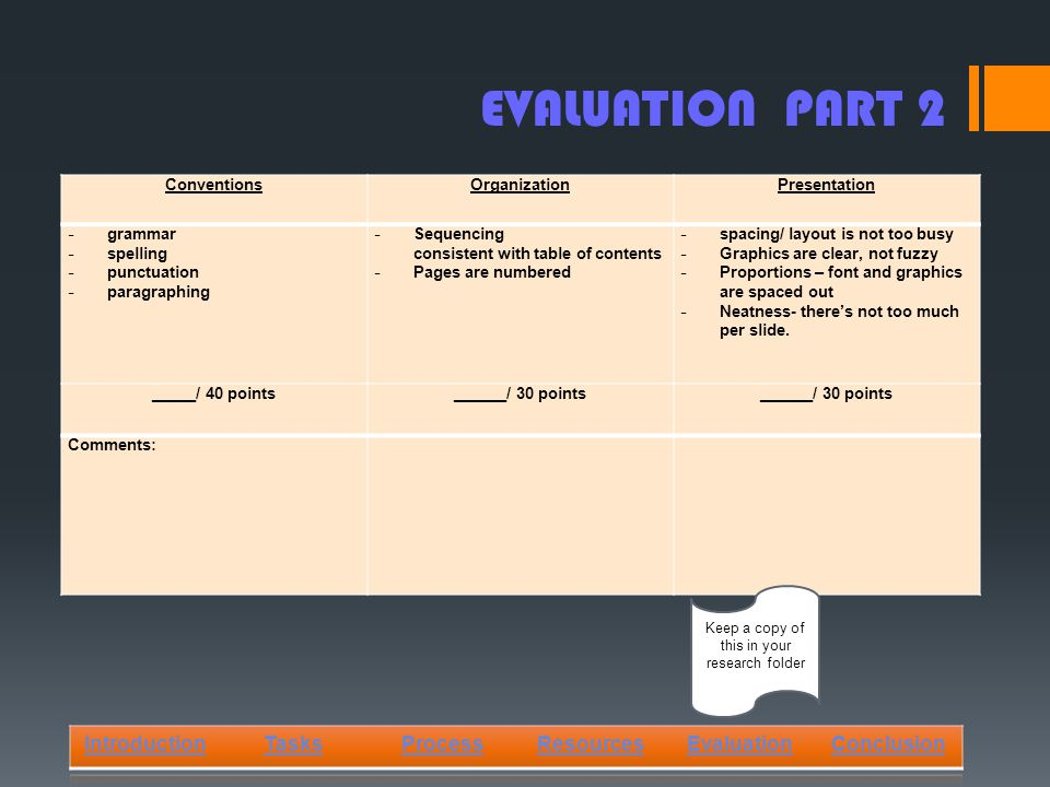 EVALUATION PART 2 IntroductionTasksProcessResourcesEvaluationConclusion ConventionsOrganizationPresentation - grammar - spelling - punctuation - paragraphing - Sequencing consistent with table of contents - Pages are numbered - spacing/ layout is not too busy - Graphics are clear, not fuzzy - Proportions – font and graphics are spaced out - Neatness- there's not too much per slide.