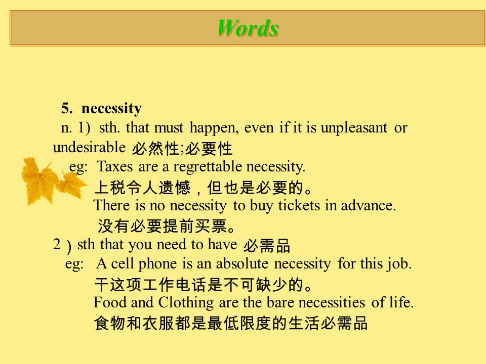 Words 5. necessity n. 1) sth. that must happen, even if it is unpleasant or undesirable 必然性 ; 必要性 eg: Taxes are a regrettable necessity. 上税令人遗憾,但也是必要的