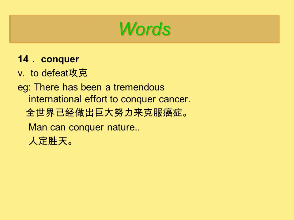 14 . conquer v. to defeat 攻克 eg: There has been a tremendous international effort to conquer cancer. 全世界已经做出巨大努力来克服癌症。 Man can conquer nature.. 人定胜天。