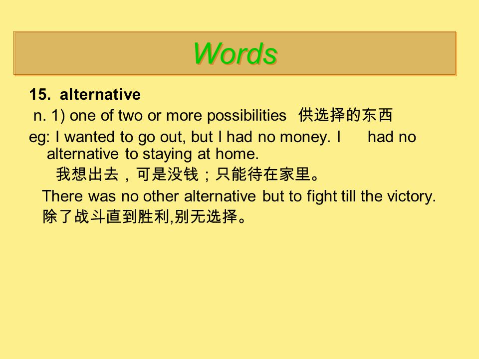 15. alternative n. 1) one of two or more possibilities 供选择的东西 eg: I wanted to go out, but I had no money. I had no alternative to staying at home. 我想出