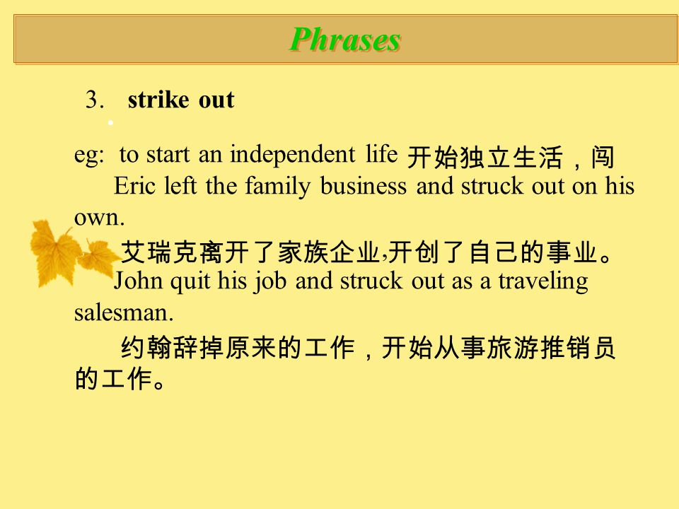 Phrases 3.. strike out eg: to start an independent life 开始独立生活,闯 Eric left the family business and struck out on his own. 艾瑞克离开了家族企业, 开创了自己的事业。 John q