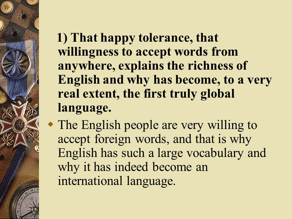 1) That happy tolerance, that willingness to accept words from anywhere, explains the richness of English and why has become, to a very real extent, the first truly global language.