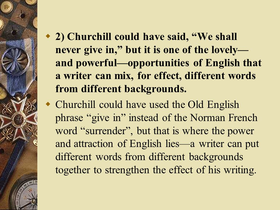  2) Churchill could have said, We shall never give in, but it is one of the lovely— and powerful—opportunities of English that a writer can mix, for effect, different words from different backgrounds.
