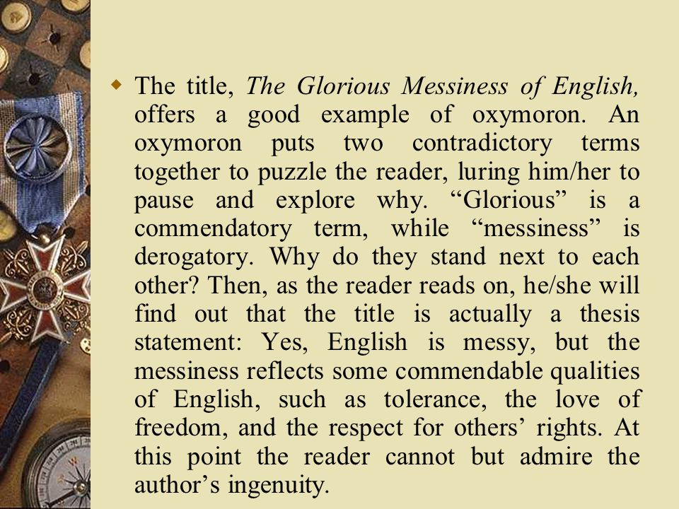  The title, The Glorious Messiness of English, offers a good example of oxymoron.