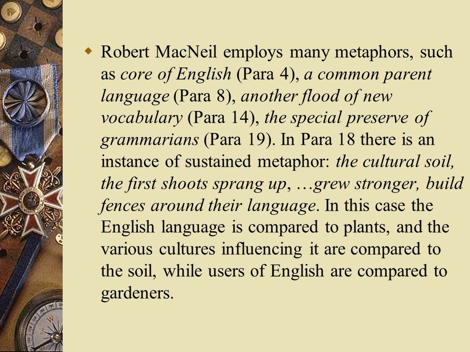  Robert MacNeil employs many metaphors, such as core of English (Para 4), a common parent language (Para 8), another flood of new vocabulary (Para 14), the special preserve of grammarians (Para 19).