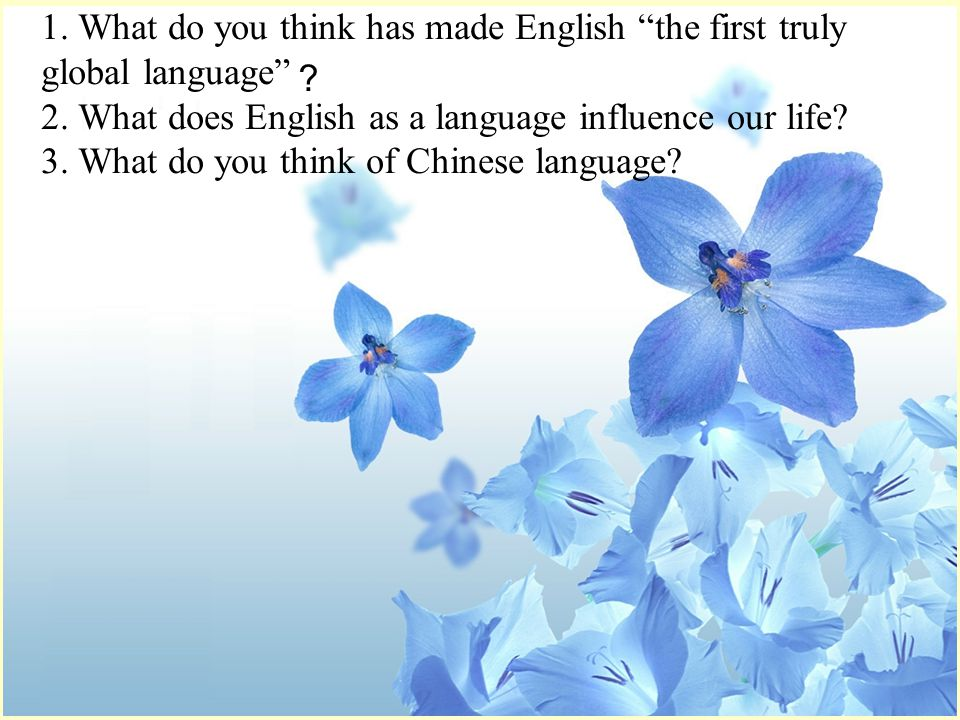 1. What do you think has made English the first truly global language ? 2.