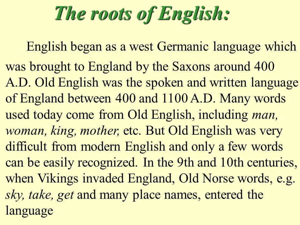 The roots of English: The roots of English: English began as a west Germanic language which was brought to England by the Saxons around 400 A.D.