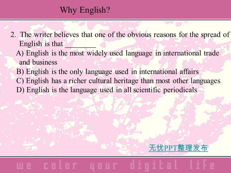 无忧 PPT 整理发布 2. The writer believes that one of the obvious reasons for the spread of English is that ________ A) English is the most widely used langu