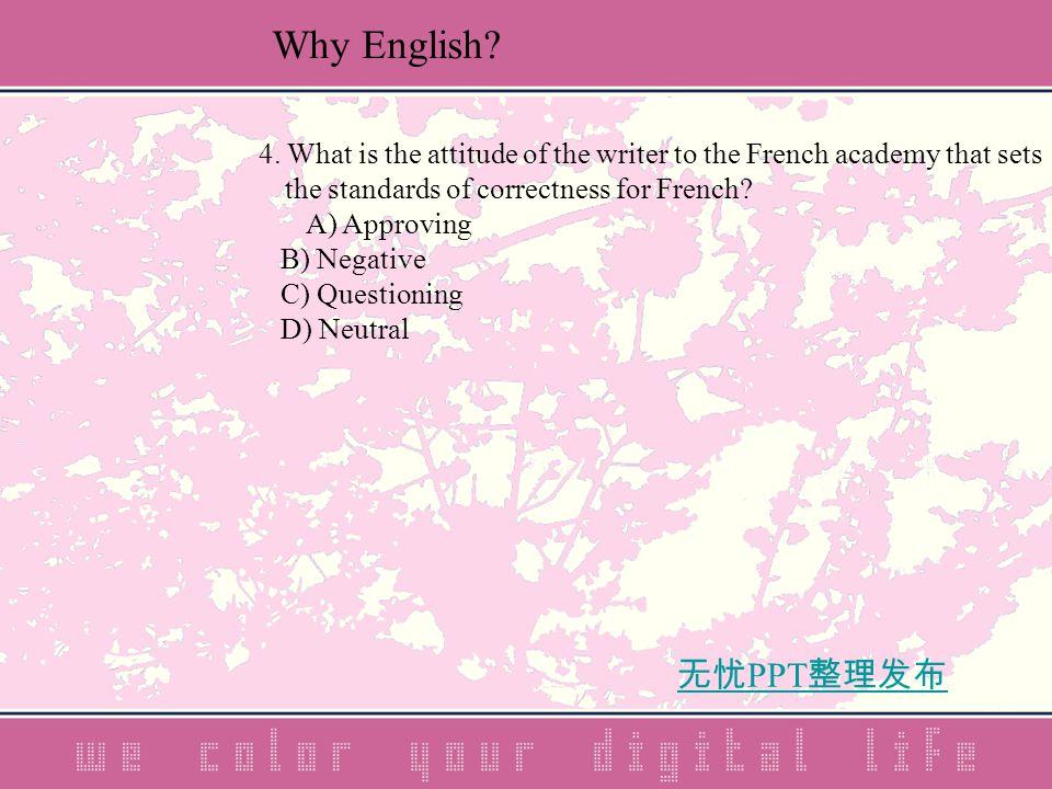 无忧 PPT 整理发布 4. What is the attitude of the writer to the French academy that sets the standards of correctness for French? A) Approving B) Negative C)