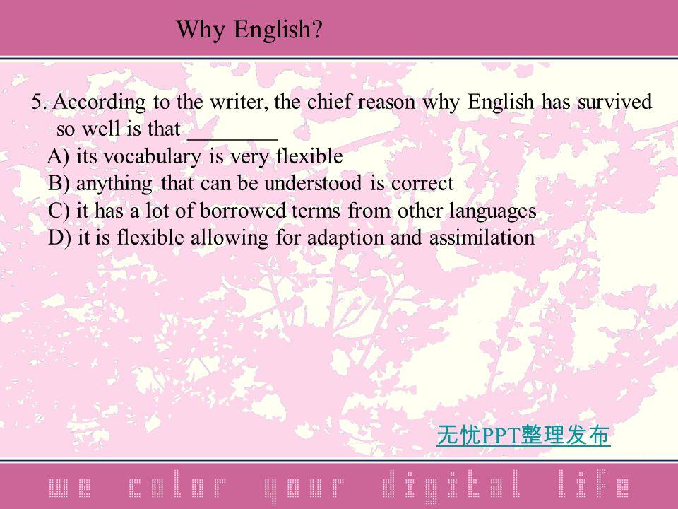 无忧 PPT 整理发布 5. According to the writer, the chief reason why English has survived so well is that ________ A) its vocabulary is very flexible B) anyth