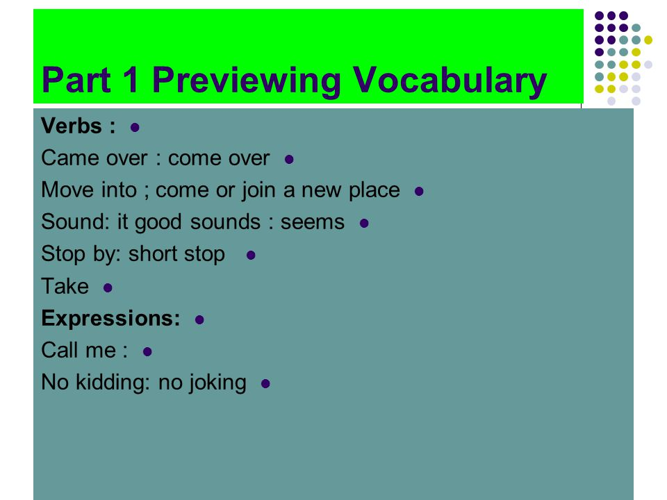 Part 1 Previewing Vocabulary Verbs : Came over : come over Move into ; come or join a new place Sound: it good sounds : seems Stop by: short stop Take Expressions: Call me : No kidding: no joking