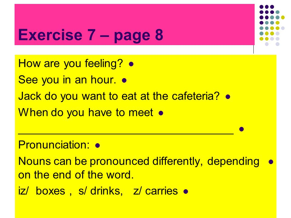 Exercise 7 – page 8 How are you feeling.See you in an hour.