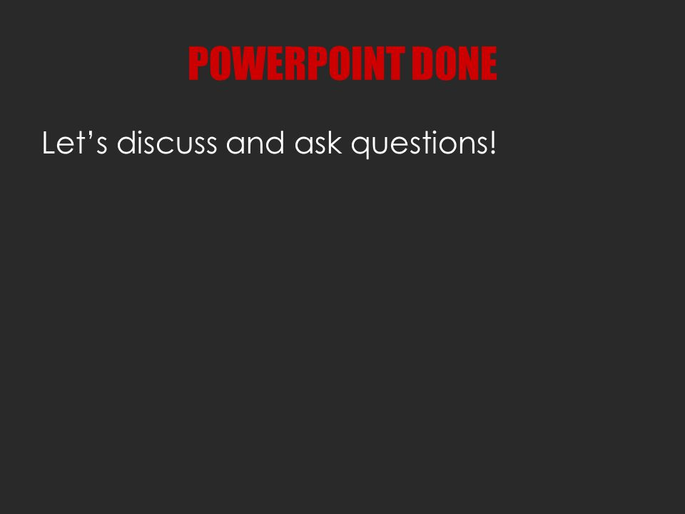 POWERPOINT DONE Let's discuss and ask questions!