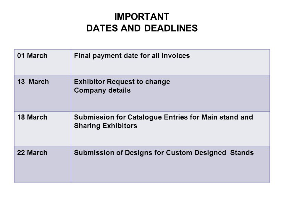 IMPORTANT DATES AND DEADLINES 01 MarchFinal payment date for all invoices 13 MarchExhibitor Request to change Company details 18 MarchSubmission for Catalogue Entries for Main stand and Sharing Exhibitors 22 MarchSubmission of Designs for Custom Designed Stands
