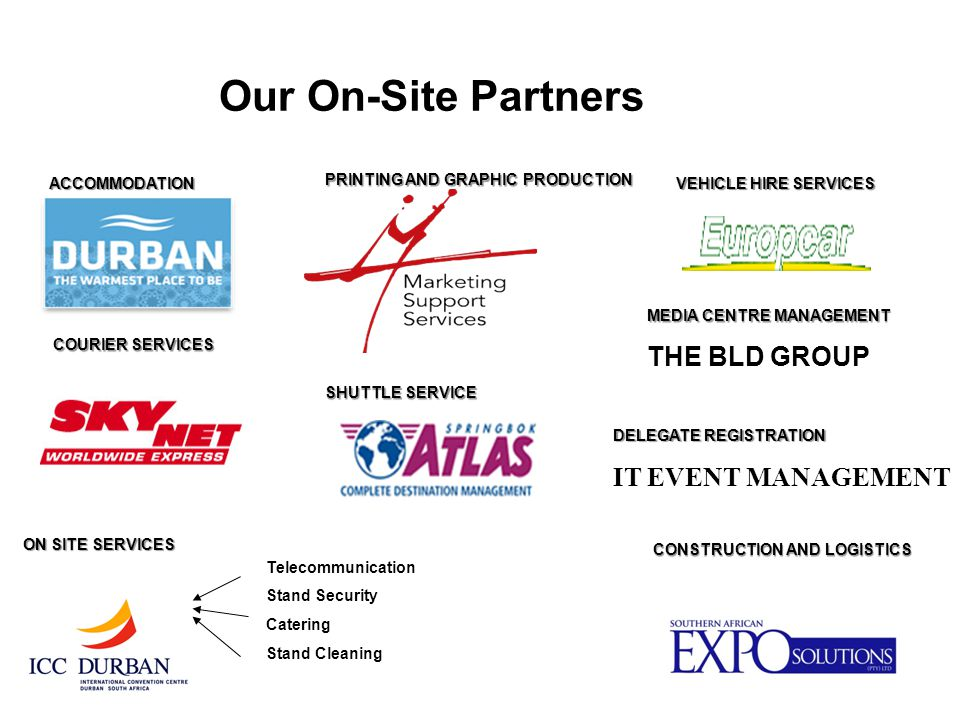 Our On-Site Partners Telecommunication Stand Security Catering Stand Cleaning ACCOMMODATION CONSTRUCTION AND LOGISTICS COURIER SERVICES ON SITE SERVICES VEHICLE HIRE SERVICES PRINTING AND GRAPHIC PRODUCTION MEDIA CENTRE MANAGEMENT THE BLD GROUP SHUTTLE SERVICE DELEGATE REGISTRATION IT EVENT MANAGEMENT