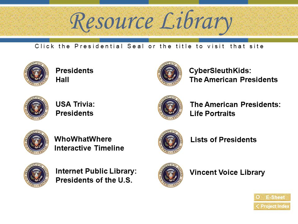 Resource Library C l i c k t h e P r e s i d e n t i a l S e a l o r t h e t i t l e t o v i s i t t h a t s i t e The American Presidents: Life Portraits WhoWhatWhere Interactive Timeline CyberSleuthKids: The American Presidents USA Trivia: Presidents Internet Public Library: Presidents of the U.S.