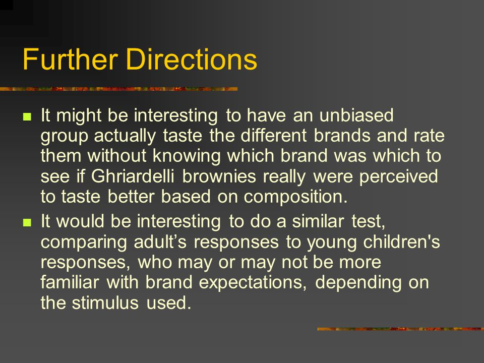 Further Directions It might be interesting to have an unbiased group actually taste the different brands and rate them without knowing which brand was which to see if Ghriardelli brownies really were perceived to taste better based on composition.
