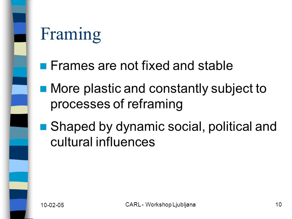 10-02-05 CARL - Workshop Ljubljana10 Framing Frames are not fixed and stable More plastic and constantly subject to processes of reframing Shaped by dynamic social, political and cultural influences