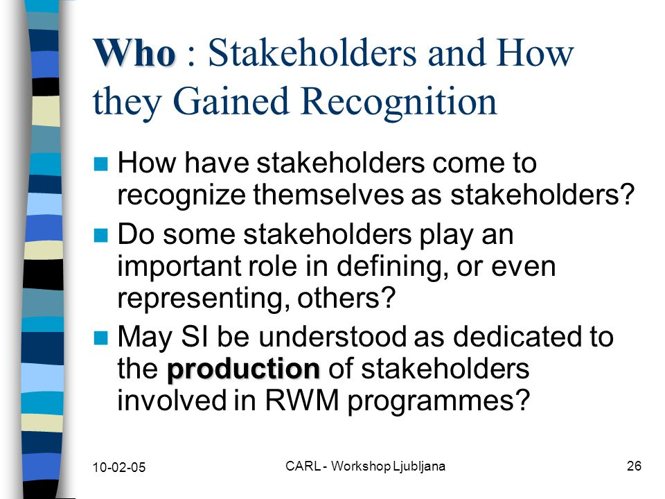 10-02-05 CARL - Workshop Ljubljana26 Who Who : Stakeholders and How they Gained Recognition How have stakeholders come to recognize themselves as stakeholders.