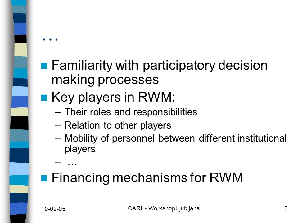 10-02-05 CARL - Workshop Ljubljana5 … Familiarity with participatory decision making processes Key players in RWM: –Their roles and responsibilities –Relation to other players –Mobility of personnel between different institutional players – … Financing mechanisms for RWM