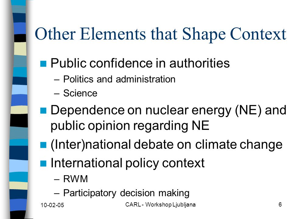10-02-05 CARL - Workshop Ljubljana6 Other Elements that Shape Context Public confidence in authorities –Politics and administration –Science Dependence on nuclear energy (NE) and public opinion regarding NE (Inter)national debate on climate change International policy context –RWM –Participatory decision making