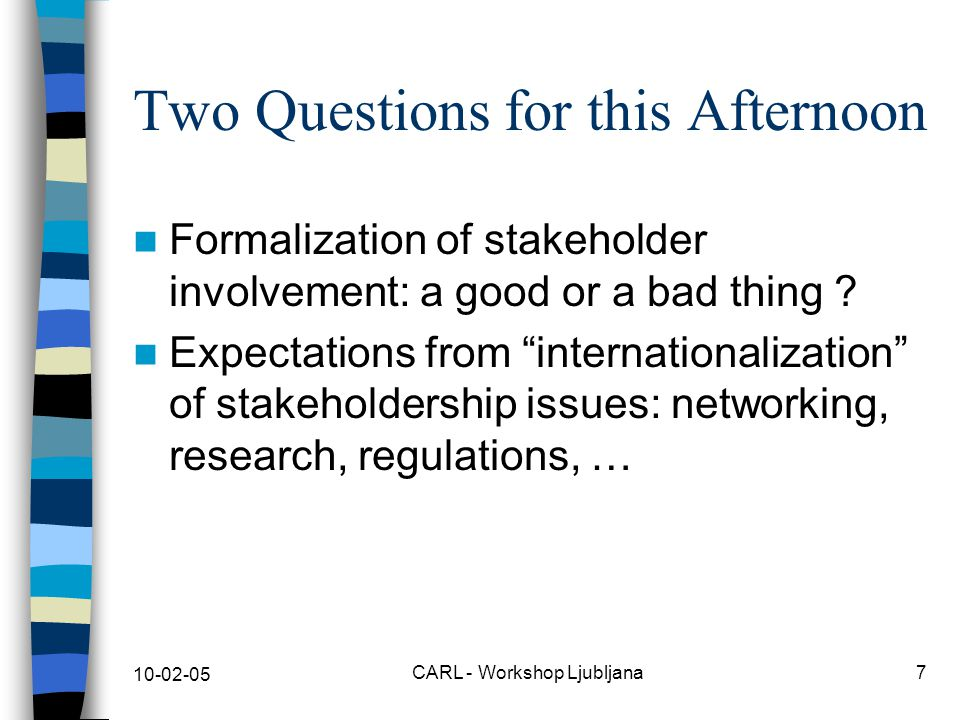 10-02-05 CARL - Workshop Ljubljana7 Two Questions for this Afternoon Formalization of stakeholder involvement: a good or a bad thing .