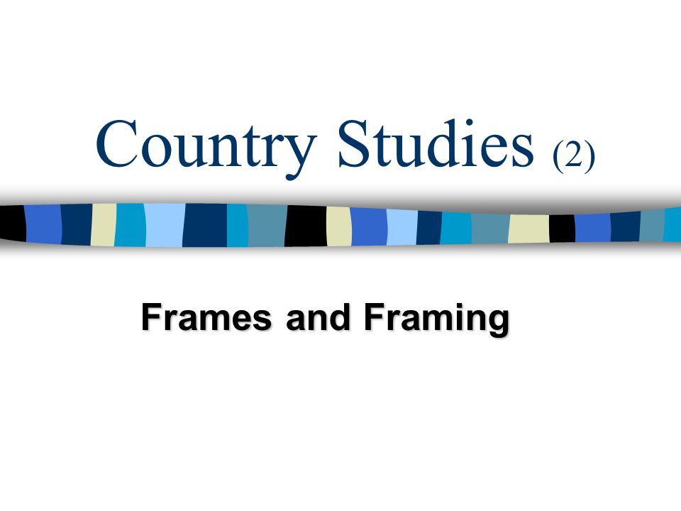Country Studies (2) Frames and Framing