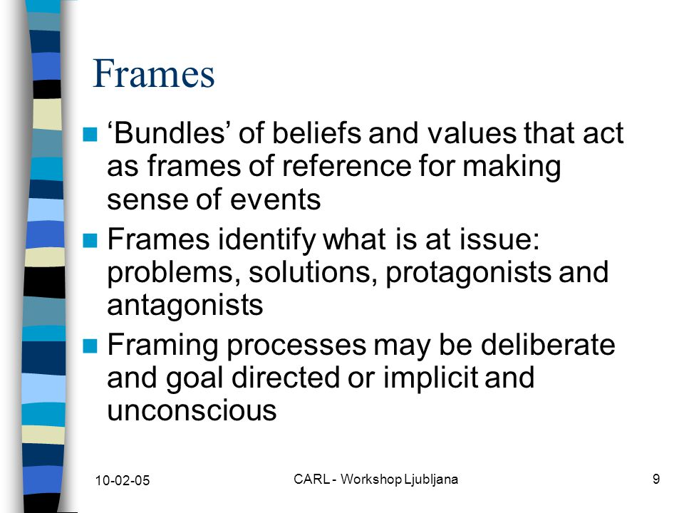 10-02-05 CARL - Workshop Ljubljana9 Frames 'Bundles' of beliefs and values that act as frames of reference for making sense of events Frames identify what is at issue: problems, solutions, protagonists and antagonists Framing processes may be deliberate and goal directed or implicit and unconscious