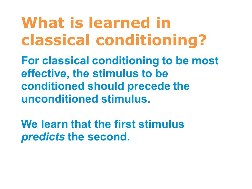 What is learned in classical conditioning? 7 For classical conditioning to be most effective, the stimulus to be conditioned should precede the uncond