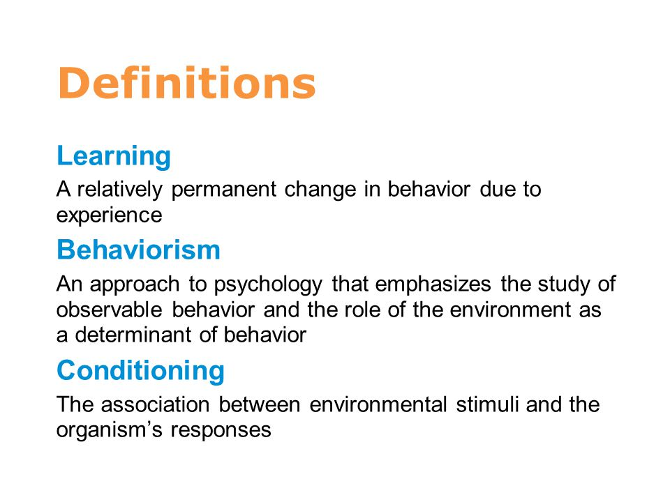 Definitions Learning A relatively permanent change in behavior due to experience Behaviorism An approach to psychology that emphasizes the study of ob