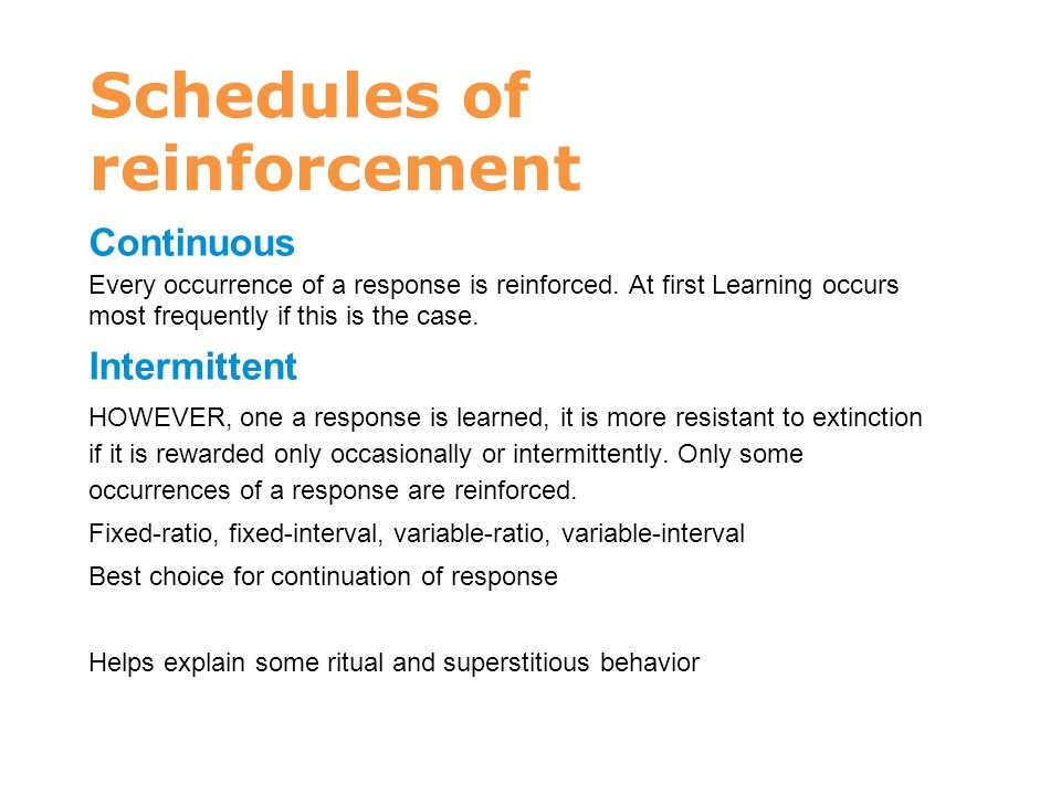 Schedules of reinforcement Continuous Every occurrence of a response is reinforced. At first Learning occurs most frequently if this is the case. Inte