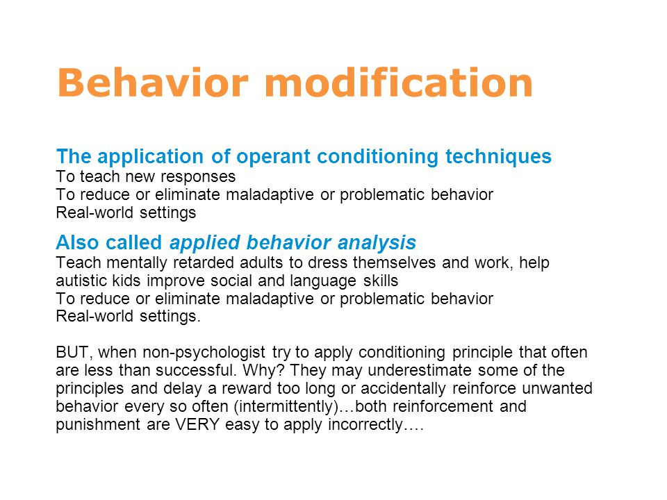 Behavior modification The application of operant conditioning techniques To teach new responses To reduce or eliminate maladaptive or problematic beha