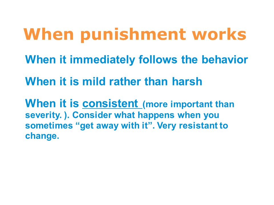 When punishment works 7 When it immediately follows the behavior When it is mild rather than harsh When it is consistent (more important than severity