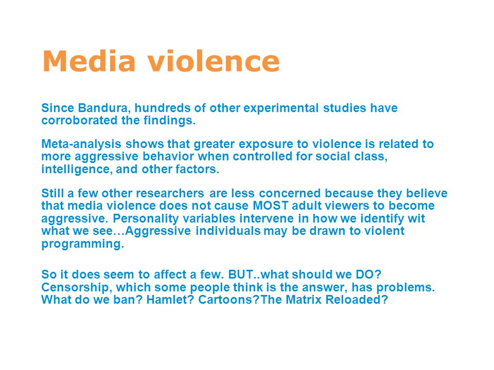 Media violence Since Bandura, hundreds of other experimental studies have corroborated the findings. Meta-analysis shows that greater exposure to viol