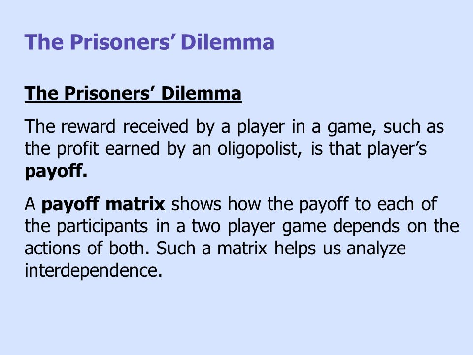 The Prisoners' Dilemma The reward received by a player in a game, such as the profit earned by an oligopolist, is that player's payoff. A payoff matri