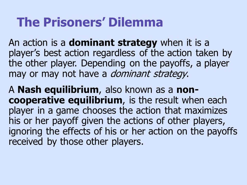 The Prisoners' Dilemma An action is a dominant strategy when it is a player's best action regardless of the action taken by the other player. Dependin