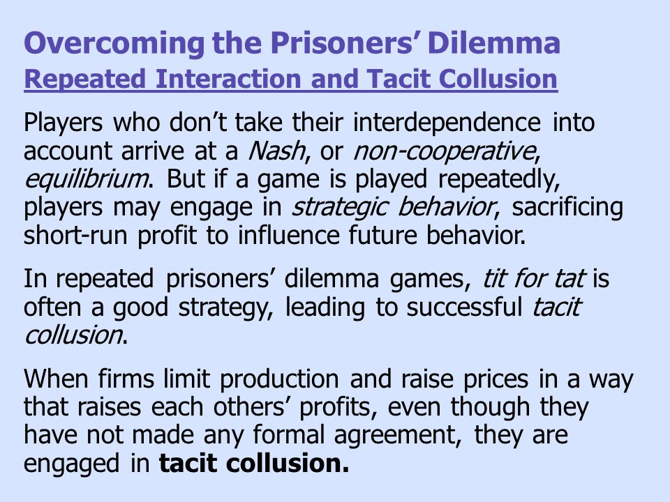 Overcoming the Prisoners' Dilemma Repeated Interaction and Tacit Collusion Players who don't take their interdependence into account arrive at a Nash,