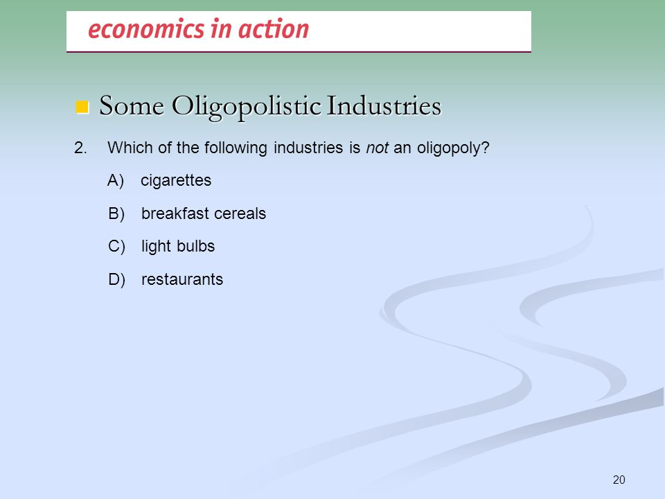 20 2.Which of the following industries is not an oligopoly? A)cigarettes B)breakfast cereals C)light bulbs D)restaurants Some Oligopolistic Industries